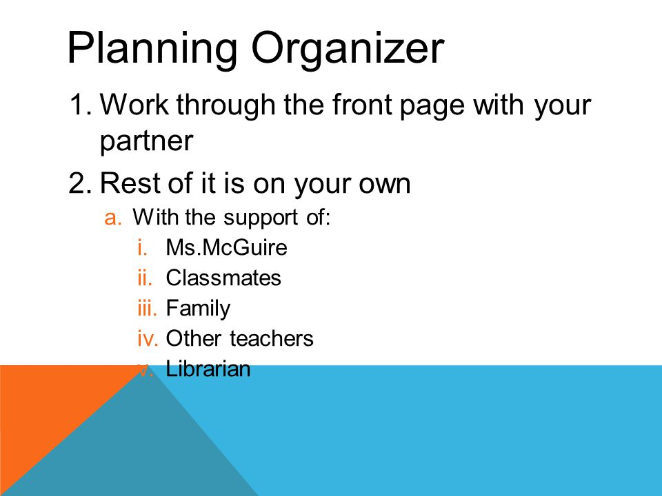 Planning Organizer 1.Work through the front page with your partner 2.Rest of it is on your own a.With the support of: i.Ms.McGuire ii.Classmates iii.Family iv.Other teachers v.Librarian