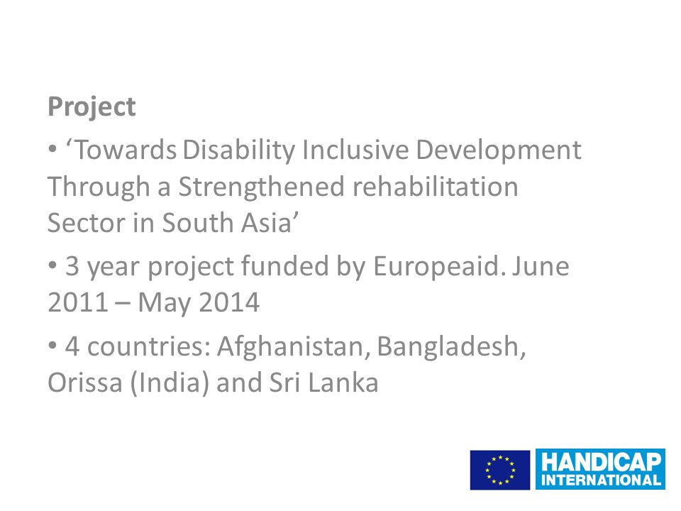 Project 'Towards Disability Inclusive Development Through a Strengthened rehabilitation Sector in South Asia' 3 year project funded by Europeaid.