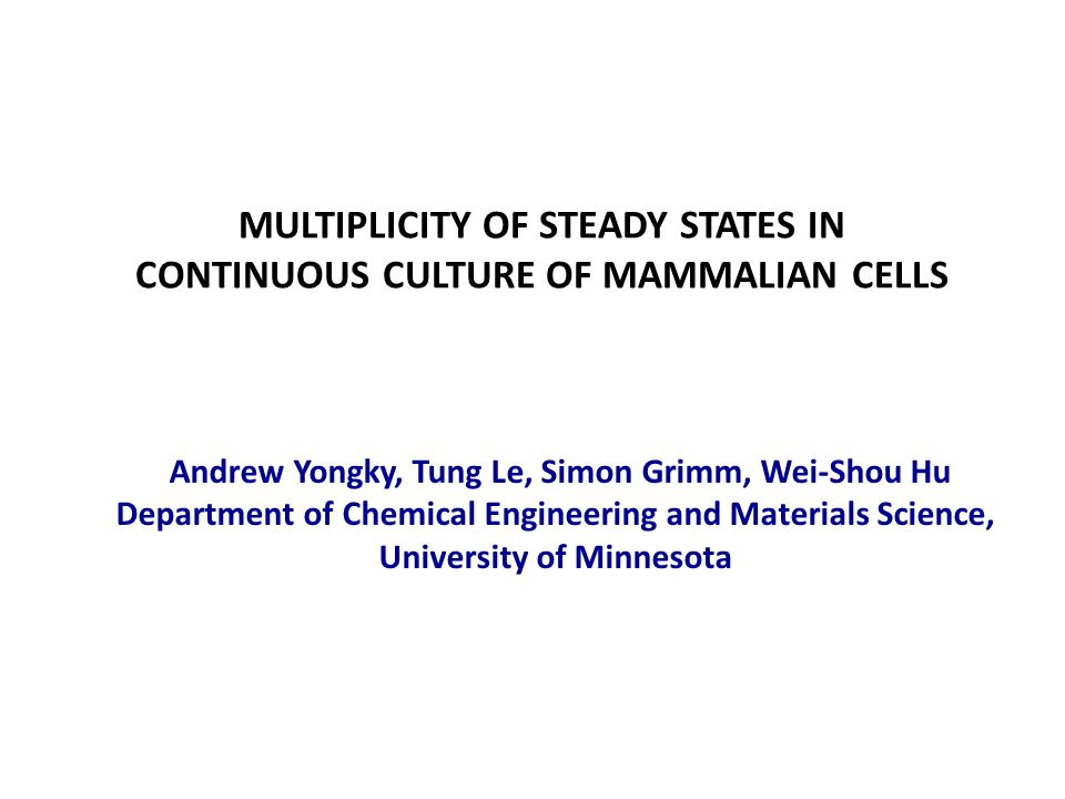 MULTIPLICITY OF STEADY STATES IN CONTINUOUS CULTURE OF MAMMALIAN CELLS Andrew Yongky, Tung Le, Simon Grimm, Wei-Shou Hu Department of Chemical Engineering and Materials Science, University of Minnesota