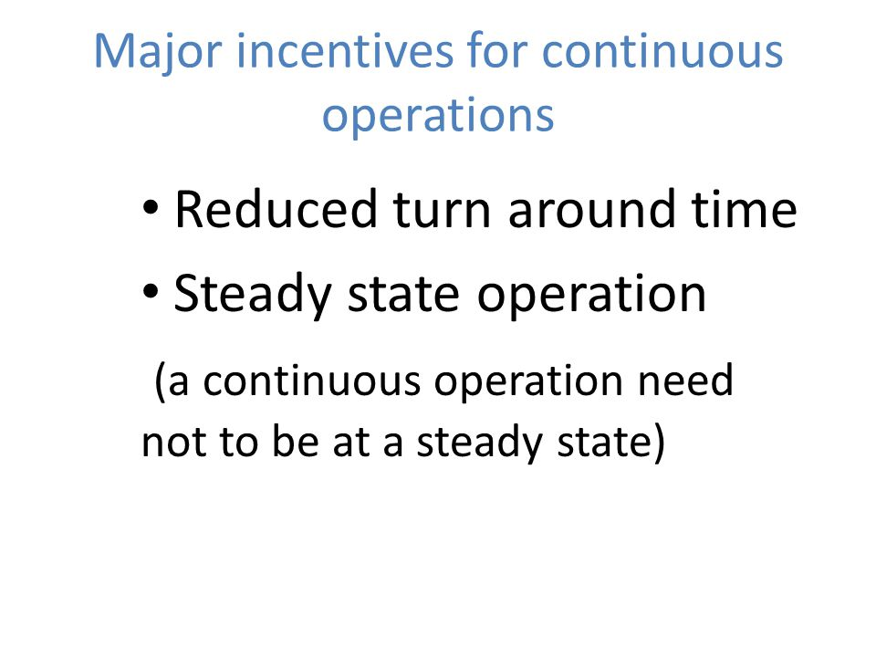Major incentives for continuous operations Reduced turn around time Steady state operation (a continuous operation need not to be at a steady state)
