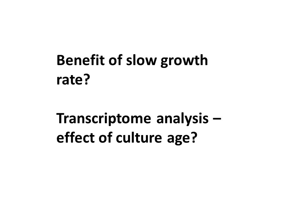 Benefit of slow growth rate Transcriptome analysis – effect of culture age