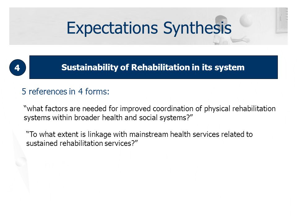 Sustainability of Rehabilitation in its system 4 5 references in 4 forms: what factors are needed for improved coordination of physical rehabilitation systems within broader health and social systems To what extent is linkage with mainstream health services related to sustained rehabilitation services Expectations Synthesis