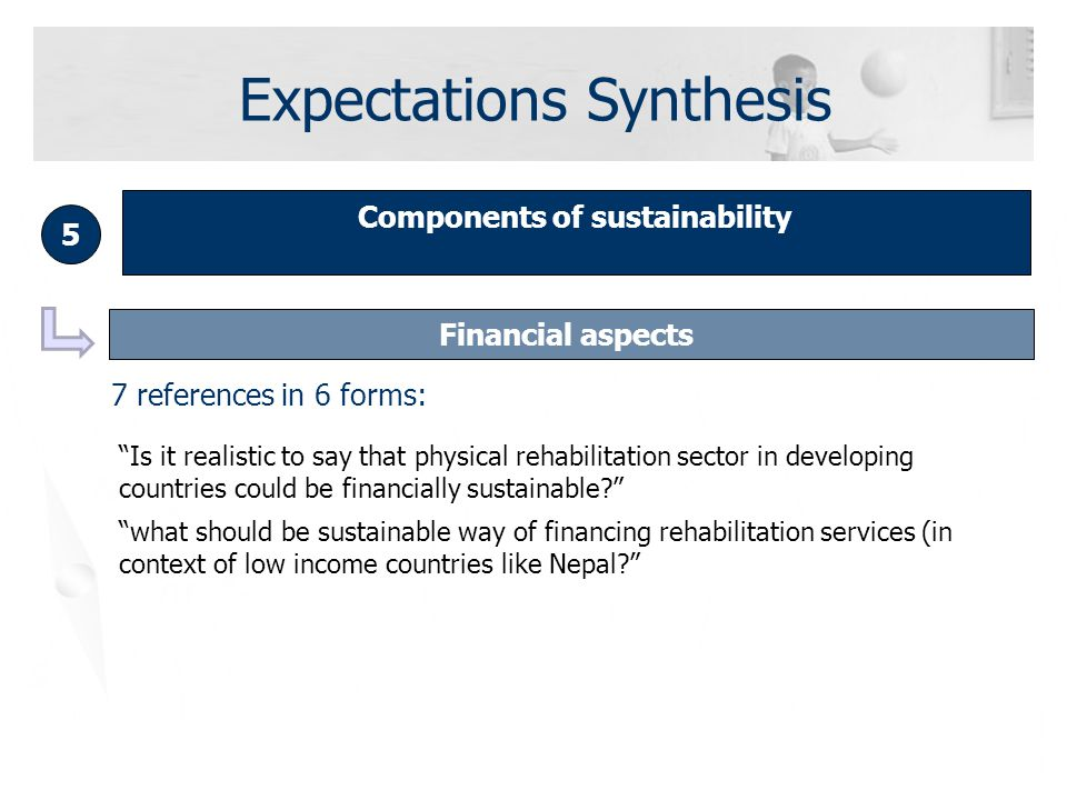 Components of sustainability 5 Financial aspects Is it realistic to say that physical rehabilitation sector in developing countries could be financially sustainable what should be sustainable way of financing rehabilitation services (in context of low income countries like Nepal 7 references in 6 forms: Expectations Synthesis