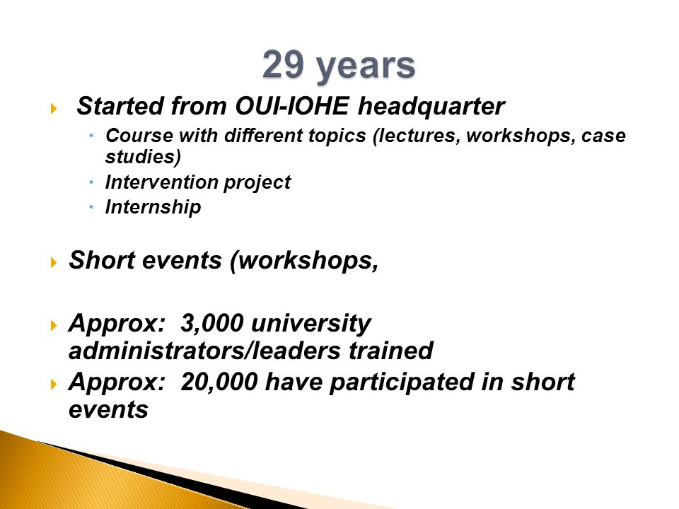  Started from OUI-IOHE headquarter  Course with different topics (lectures, workshops, case studies)  Intervention project  Internship  Short events (workshops,  Approx: 3,000 university administrators/leaders trained  Approx: 20,000 have participated in short events