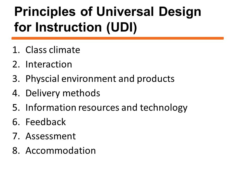 1.Class climate 2.Interaction 3.Physcial environment and products 4.Delivery methods 5.Information resources and technology 6.Feedback 7.Assessment 8.Accommodation Principles of Universal Design for Instruction (UDI)