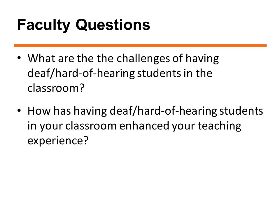 Faculty Questions What are the the challenges of having deaf/hard-of-hearing students in the classroom.