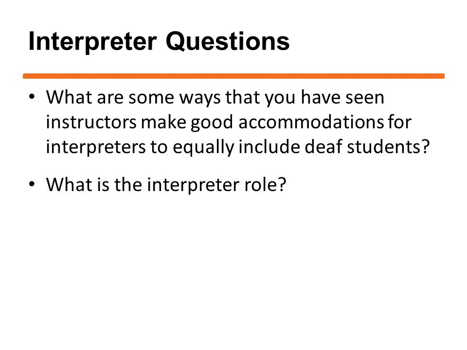 Interpreter Questions What are some ways that you have seen instructors make good accommodations for interpreters to equally include deaf students.