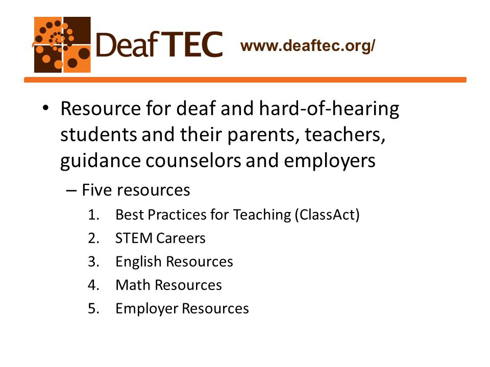 Resource for deaf and hard-of-hearing students and their parents, teachers, guidance counselors and employers – Five resources 1.Best Practices for Teaching (ClassAct) 2.STEM Careers 3.English Resources 4.Math Resources 5.Employer Resources www.deaftec.org/
