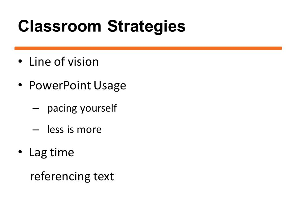 Classroom Strategies Line of vision PowerPoint Usage – pacing yourself – less is more Lag time referencing text