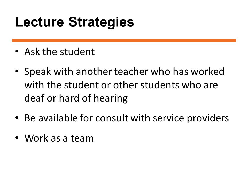 Lecture Strategies Ask the student Speak with another teacher who has worked with the student or other students who are deaf or hard of hearing Be available for consult with service providers Work as a team