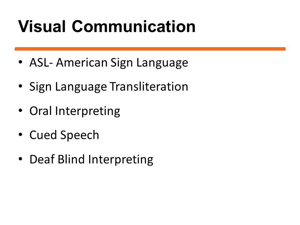 Visual Communication ASL- American Sign Language Sign Language Transliteration Oral Interpreting Cued Speech Deaf Blind Interpreting
