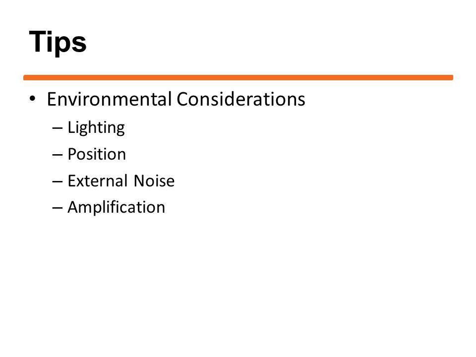 Tips Environmental Considerations – Lighting – Position – External Noise – Amplification