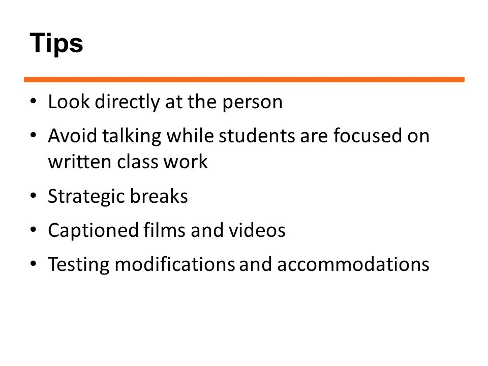 Tips Look directly at the person Avoid talking while students are focused on written class work Strategic breaks Captioned films and videos Testing modifications and accommodations
