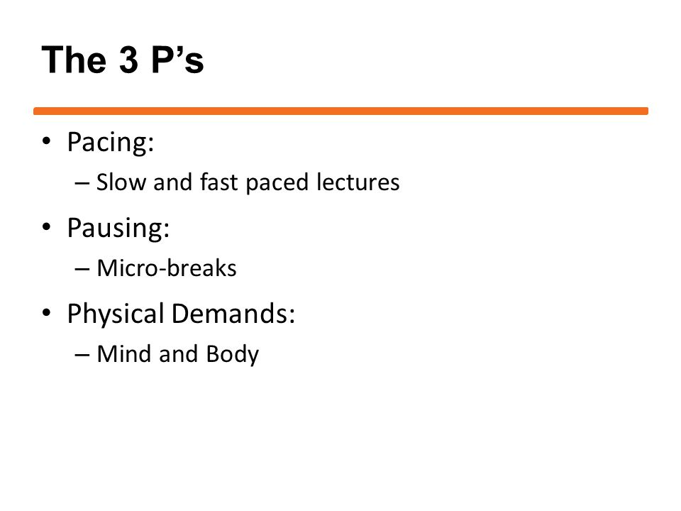The 3 P's Pacing: – Slow and fast paced lectures Pausing: – Micro-breaks Physical Demands: – Mind and Body