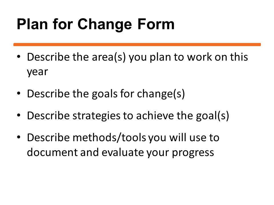 Plan for Change Form Describe the area(s) you plan to work on this year Describe the goals for change(s) Describe strategies to achieve the goal(s) Describe methods/tools you will use to document and evaluate your progress