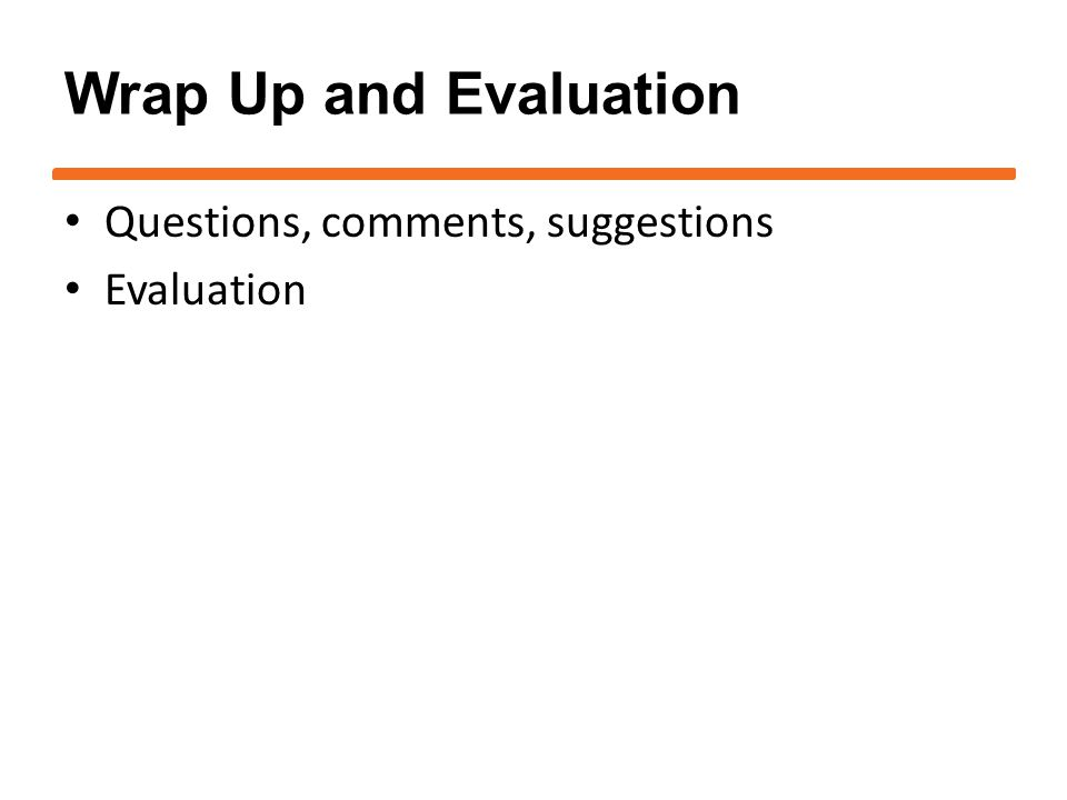 Wrap Up and Evaluation Questions, comments, suggestions Evaluation