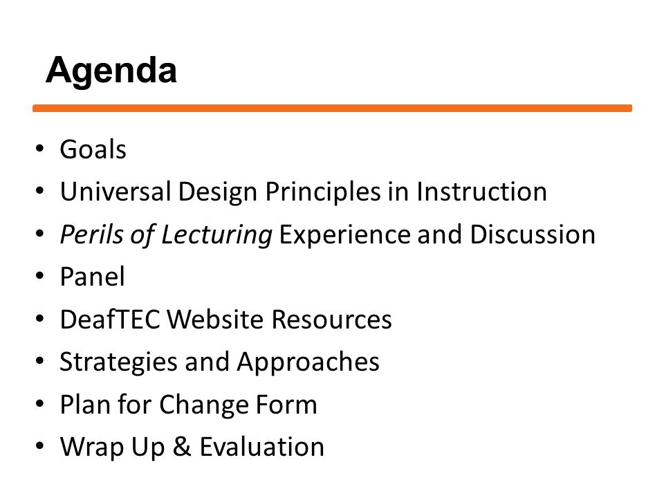1.Gain an understanding of Universal Design for Instruction 2.Learn about potential pitfalls and perils while lecturing in the classroom 3.Understand the student's perspective of access 4.Learn about Deaf/ASL Culture 5.Learn about the resources available through DeafTEC 6.Create a personal plan for classroom strategies Workshop Goals