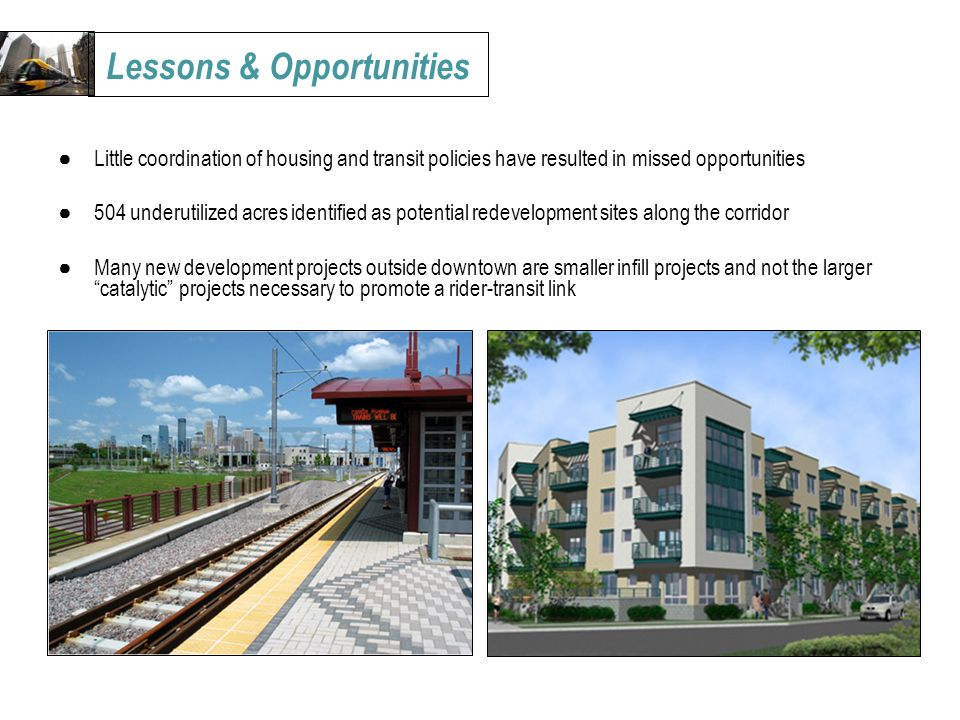 ●Little coordination of housing and transit policies have resulted in missed opportunities ●504 underutilized acres identified as potential redevelopment sites along the corridor ●Many new development projects outside downtown are smaller infill projects and not the larger catalytic projects necessary to promote a rider-transit link Lessons & Opportunities