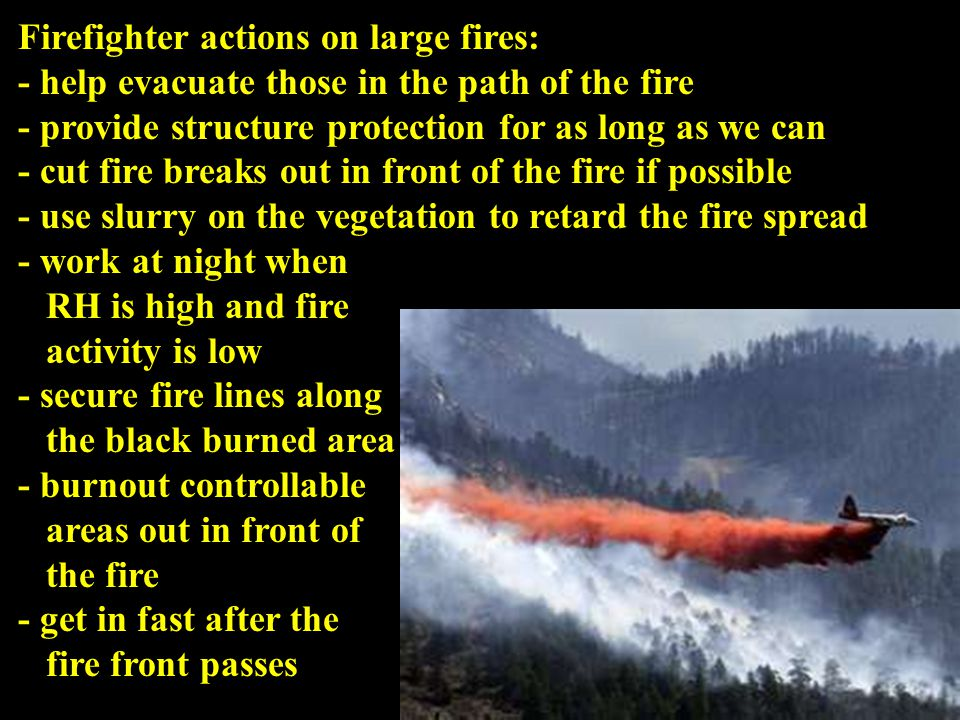 Firefighter actions on large fires: - help evacuate those in the path of the fire - provide structure protection for as long as we can - cut fire breaks out in front of the fire if possible - use slurry on the vegetation to retard the fire spread - work at night when RH is high and fire activity is low - secure fire lines along the black burned area - burnout controllable areas out in front of the fire - get in fast after the fire front passes