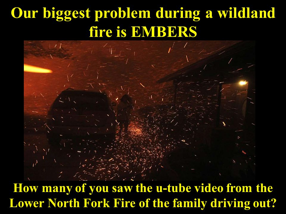 Our biggest problem during a wildland fire is EMBERS How many of you saw the u-tube video from the Lower North Fork Fire of the family driving out