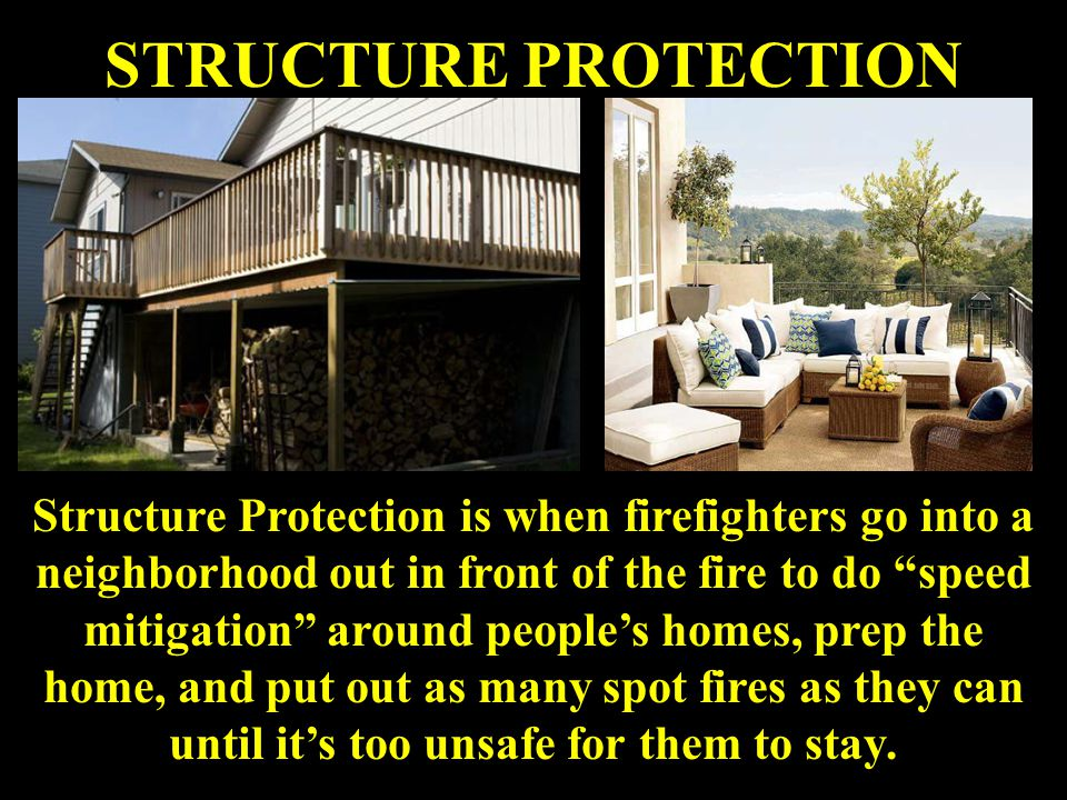 STRUCTURE PROTECTION Structure Protection is when firefighters go into a neighborhood out in front of the fire to do speed mitigation around people's homes, prep the home, and put out as many spot fires as they can until it's too unsafe for them to stay.