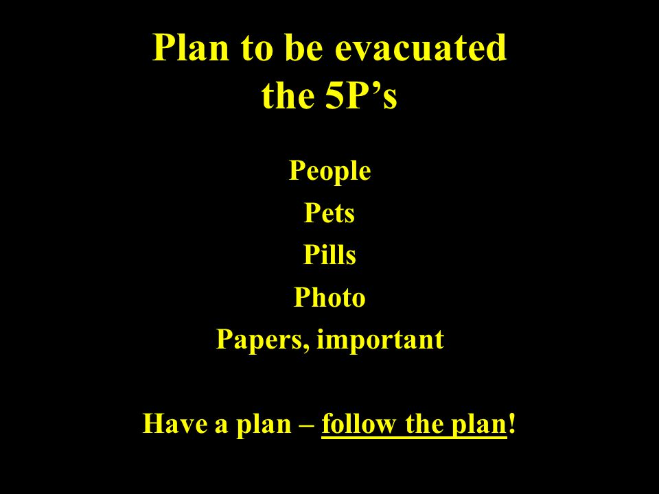 Plan to be evacuated the 5P's People Pets Pills Photo Papers, important Have a plan – follow the plan!