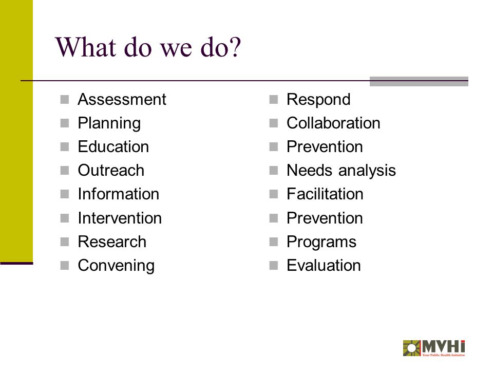 What do we do? Assessment Planning Education Outreach Information Intervention Research Convening Respond Collaboration Prevention Needs analysis Faci
