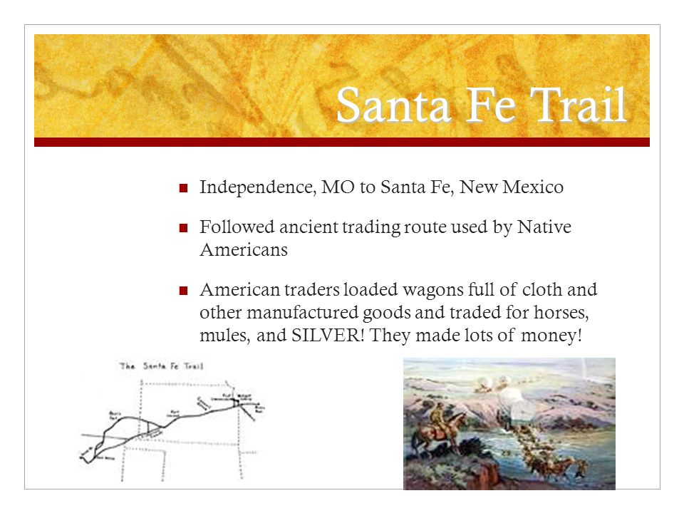 Santa Fe Trail Independence, MO to Santa Fe, New Mexico Followed ancient trading route used by Native Americans American traders loaded wagons full of