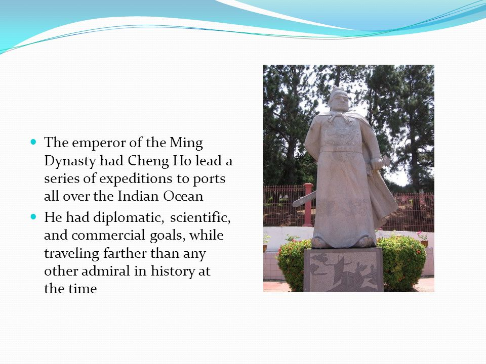 The emperor of the Ming Dynasty had Cheng Ho lead a series of expeditions to ports all over the Indian Ocean He had diplomatic, scientific, and commercial goals, while traveling farther than any other admiral in history at the time