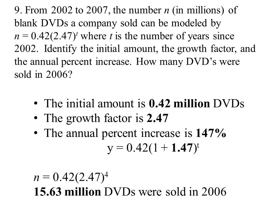 9. From 2002 to 2007, the number n (in millions) of blank DVDs a company sold can be modeled by n = 0.42(2.47) t where t is the number of years since