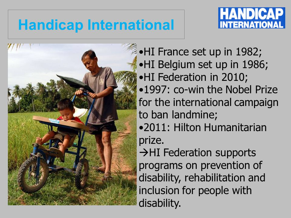HI France set up in 1982; HI Belgium set up in 1986; HI Federation in 2010; 1997: co-win the Nobel Prize for the international campaign to ban landmine; 2011: Hilton Humanitarian prize.