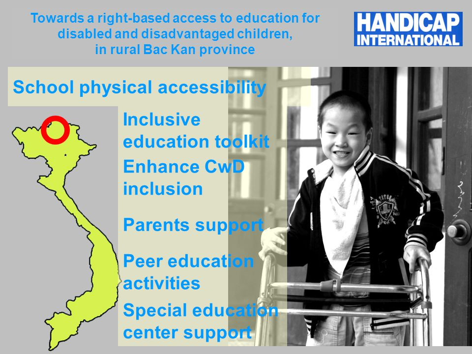Towards a right-based access to education for disabled and disadvantaged children, in rural Bac Kan province School physical accessibility Inclusive education toolkit Enhance CwD inclusion Parents support Peer education activities Special education center support