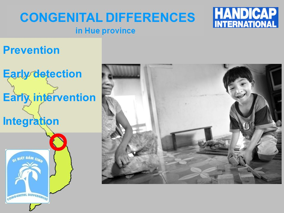 WELCOME to LIFE PROJECT KHANH HOA Identification & prevention of risky pregnancies Improvement of delivery conditions Early detection & Care of Baby Disabilities Mutual Risk insurance for pregnant women Rehabilitation of CwD