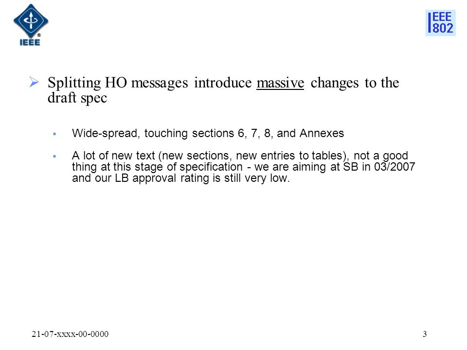 21-07-xxxx-00-00003  Splitting HO messages introduce massive changes to the draft spec  Wide-spread, touching sections 6, 7, 8, and Annexes  A lot of new text (new sections, new entries to tables), not a good thing at this stage of specification - we are aiming at SB in 03/2007 and our LB approval rating is still very low.