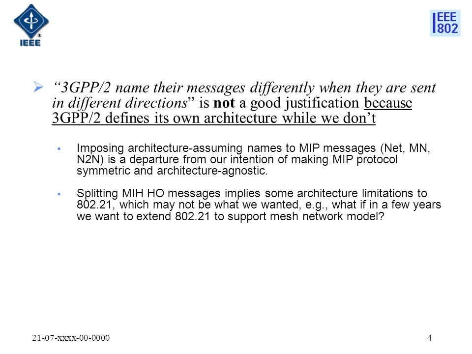 21-07-xxxx-00-00004  3GPP/2 name their messages differently when they are sent in different directions is not a good justification because 3GPP/2 defines its own architecture while we don't  Imposing architecture-assuming names to MIP messages (Net, MN, N2N) is a departure from our intention of making MIP protocol symmetric and architecture-agnostic.