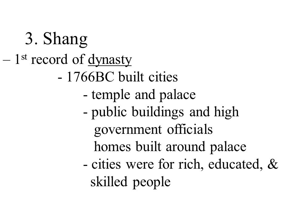 3. Shang – 1 st record of dynasty - 1766BC built cities - temple and palace - public buildings and high government officials homes built around palace