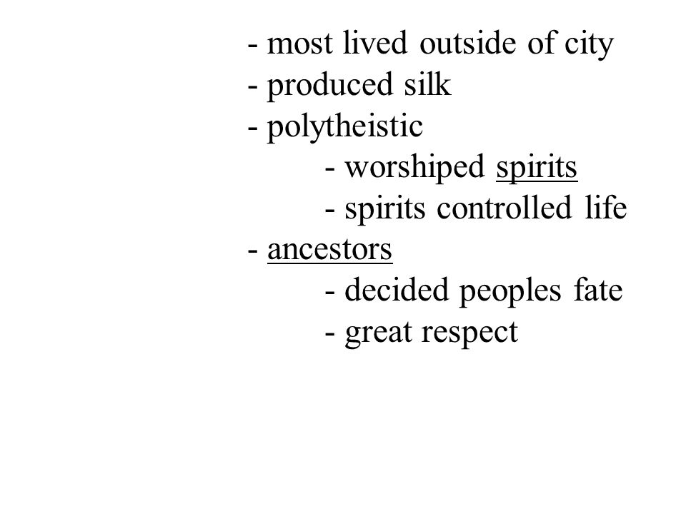 - most lived outside of city - produced silk - polytheistic - worshiped spirits - spirits controlled life - ancestors - decided peoples fate - great respect