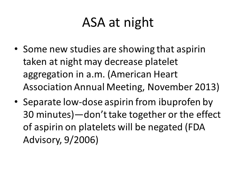ASA at night Some new studies are showing that aspirin taken at night may decrease platelet aggregation in a.m. (American Heart Association Annual Mee