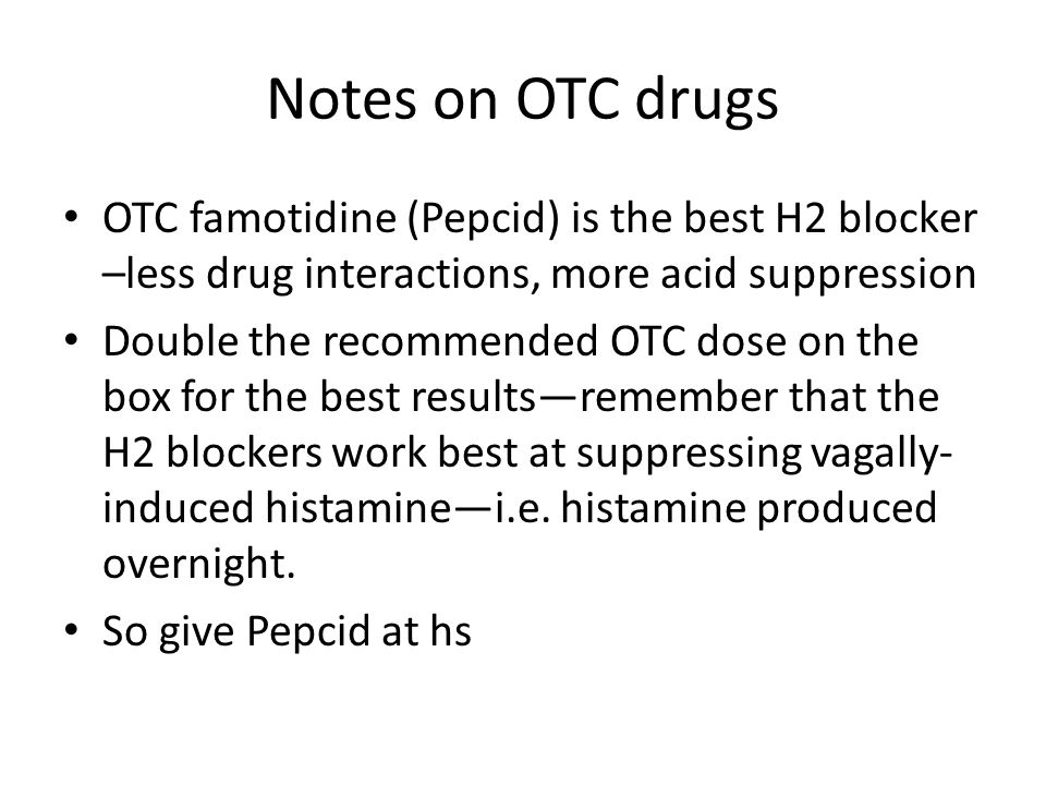 Notes on OTC drugs OTC famotidine (Pepcid) is the best H2 blocker –less drug interactions, more acid suppression Double the recommended OTC dose on th