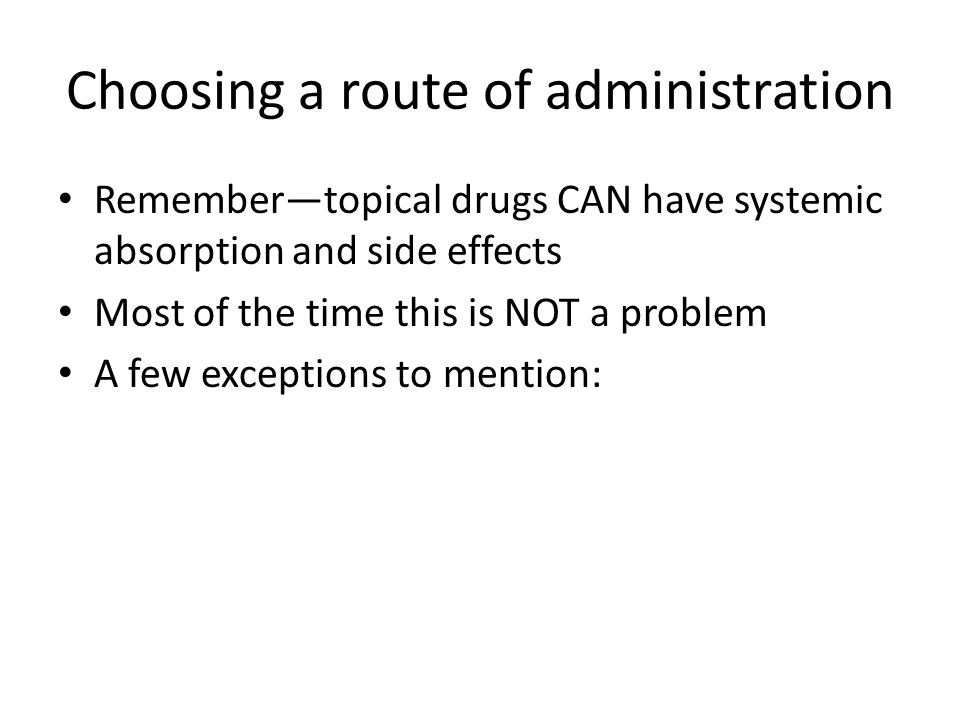 Choosing a route of administration Remember—topical drugs CAN have systemic absorption and side effects Most of the time this is NOT a problem A few e