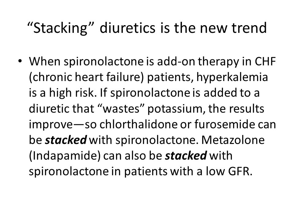"""""""Stacking"""" diuretics is the new trend When spironolactone is add-on therapy in CHF (chronic heart failure) patients, hyperkalemia is a high risk. If s"""