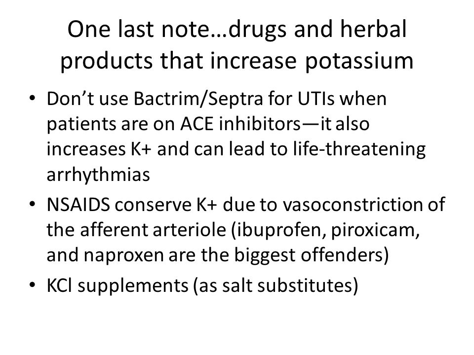 One last note…drugs and herbal products that increase potassium Don't use Bactrim/Septra for UTIs when patients are on ACE inhibitors—it also increase