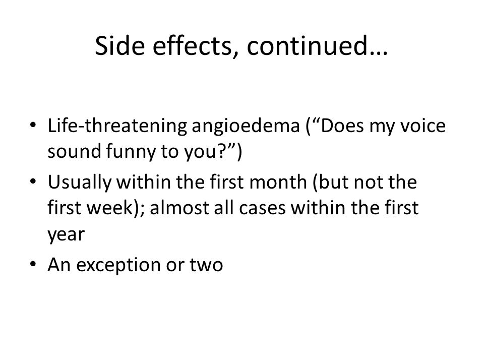 """Side effects, continued… Life-threatening angioedema (""""Does my voice sound funny to you?"""") Usually within the first month (but not the first week); al"""