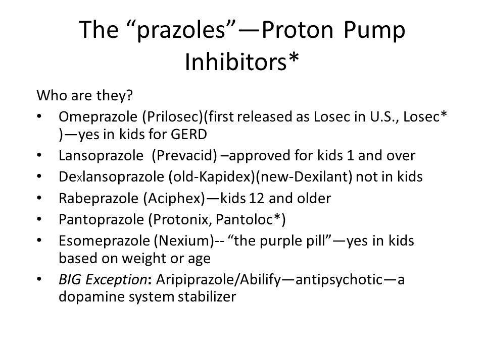 "The ""prazoles""—Proton Pump Inhibitors* Who are they? Omeprazole (Prilosec)(first released as Losec in U.S., Losec* )—yes in kids for GERD Lansoprazole"