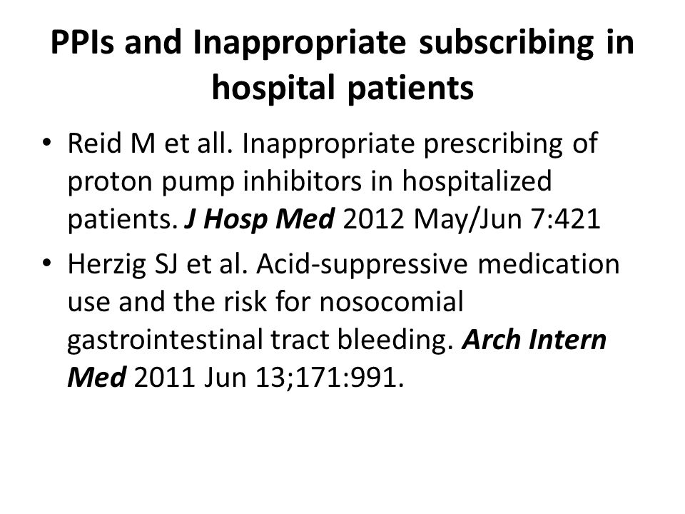 PPIs and Inappropriate subscribing in hospital patients Reid M et all. Inappropriate prescribing of proton pump inhibitors in hospitalized patients. J
