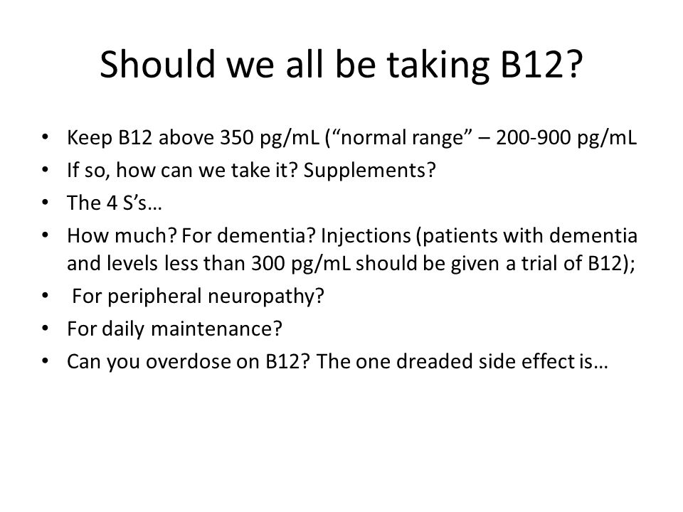 """Should we all be taking B12? Keep B12 above 350 pg/mL (""""normal range"""" – 200-900 pg/mL If so, how can we take it? Supplements? The 4 S's… How much? For"""