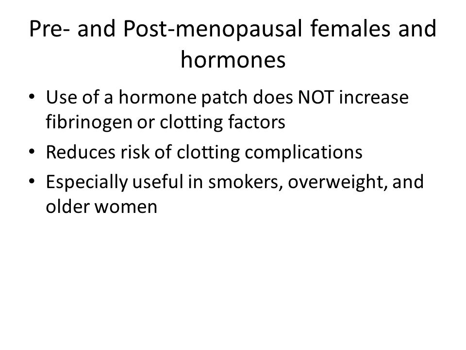 Pre- and Post-menopausal females and hormones Use of a hormone patch does NOT increase fibrinogen or clotting factors Reduces risk of clotting complic