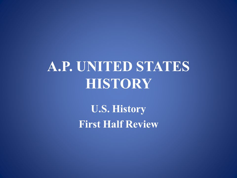 A.P. UNITED STATES HISTORY U.S. History First Half Review