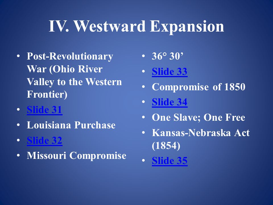 IV. Westward Expansion Post-Revolutionary War (Ohio River Valley to the Western Frontier) Slide 31 Louisiana Purchase Slide 32 Missouri Compromise 36°