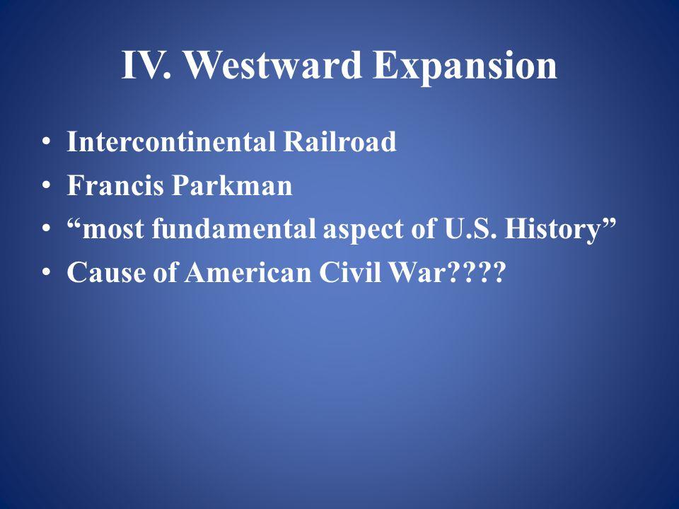 IV. Westward Expansion Intercontinental Railroad Francis Parkman most fundamental aspect of U.S.
